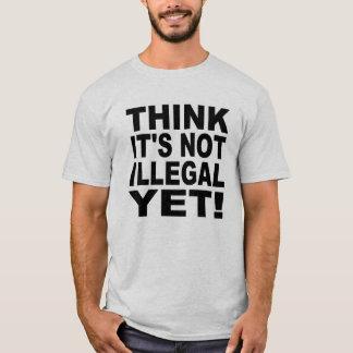 Denk het niet nog onwettig is! t shirt