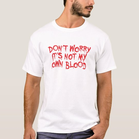 Don't worry, it's not my blood t shirt