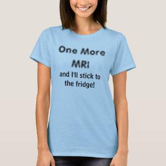 Één meer MRI, en ik zal aan de koelkast plakken! T Shirt