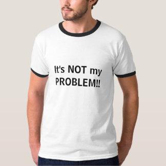 Het is NIET mijn PROBLEEM!! T Shirt