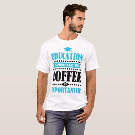 het onderwijs is belangrijk maar de koffie is t shirt