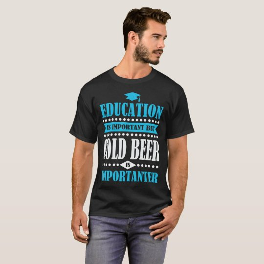 het onderwijs is belangrijk maar het koude bier is t shirt