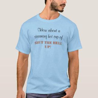 Hoe over een stomende hete kop van, ZWIJG! T Shirt
