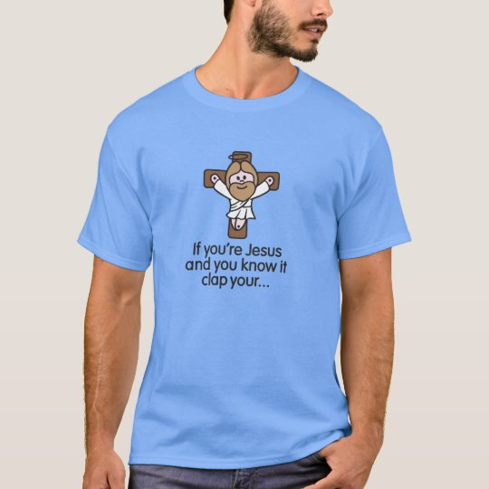 If you're Jesus and you know it clap your hands T Shirt