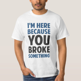 Ik ben hier omdat u iets brak t shirt