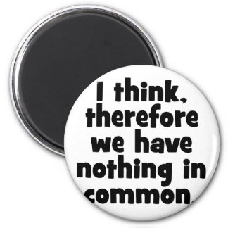 Ik denk, daarom hebben wij niets in gemeenschappel koelkast magneet