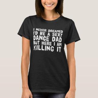 Ik droomde nooit ik een sexy danspapa maar hier I T Shirt