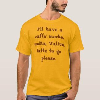Ik zal een caffemocha, wodka, Valium, latte… T Shirt
