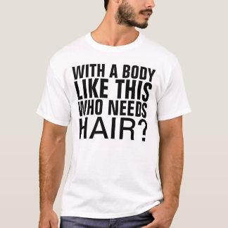 Met een lichaam als dit wie haar nodig heeft t shirt