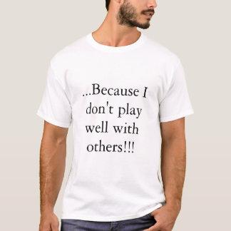… Omdat ik niet goed met anderen!! speel! T Shirt