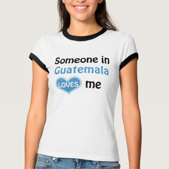 Someone in Guatemala loves me T Shirt