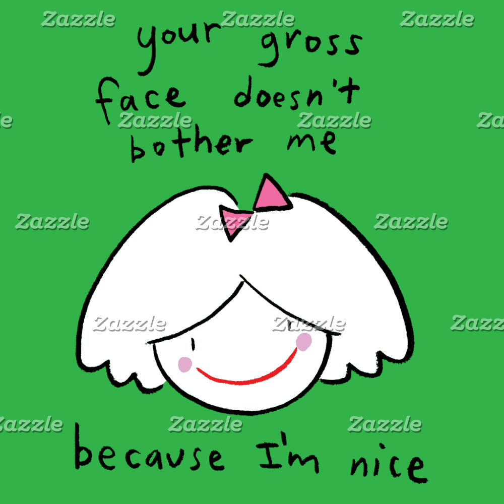 Your gross face doesn't bother me because I'm nice