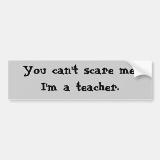 U kunt niet me doen schrikken, ben ik een leraar bumpersticker