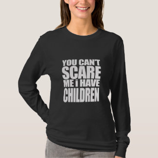 U kunt niet me doen schrikken! Ik heb kinderen! T Shirt