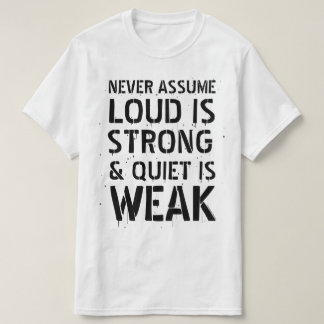 Veronderstel nooit Luid Sterk is & Stil Zwak is. T Shirt