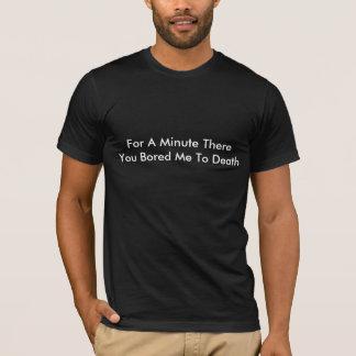 Voor een Minuut Bored ThereYou me aan Dood T Shirt