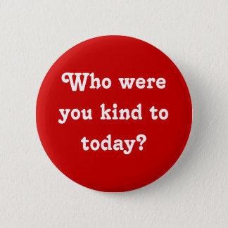 """""""Who was u vriendelijk aan vandaag? """"Knoop Ronde Button 5,7 Cm"""