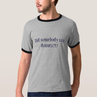 Zei somebody donuts?!? t shirt